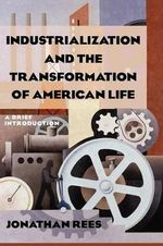 Industrialization and the Transformation of American Life : A Brief Introduction - Jonathan Rees