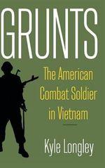 Grunts : The American Combat Soldier in Vietnam - Kyle Longley