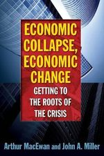 Economic Collapse, Economic Change : Getting to the Roots of the Crisis - Arthur MacEwan