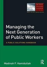 Managing the Next Generation of Public Workers : A Public Solutions Handbook - Madinah F. Hamidullah