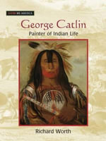 George Catlin : Painter of Indian Life - Richard Worth