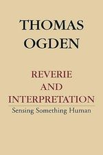 Reverie and Interpretation : Sensing Something Human - Thomas H. Ogden