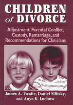 Psychology of Children of Divorce : Adjustment, Parental Conflict, Custody, Remarriage, and Recommendations for Clinicians - James A. Twaite