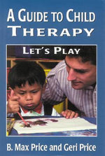 A Guide to Child Therapy : Let's Play :  Let's Play - B. Max Price