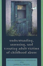 Understanding, Assessing and Treating Adult Survivors of Childhood Abuse : How the Culture of Affluence Can Harm Us and Our C... - Ofelia Rodriguez-Srednicki