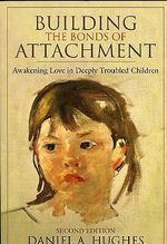 Building the Bonds of Attachment : Awakening Love in Deeply Troubled Children - Daniel A. Hughes