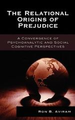 The Relational Origins of Prejudice : A Convergence of Psychoanalytic and Social Cognitive Perspectives :  A Convergence of Psychoanalytic and Social Cognitive Perspectives - Ron B. Aviram