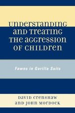 Understanding and Treating the Aggression of Children : Fawns in Gorilla Suits - David A. Crenshaw