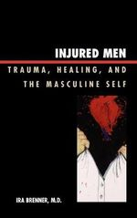 Injured Men : Trauma, Healing, and the Masculine Self - Ira Brenner