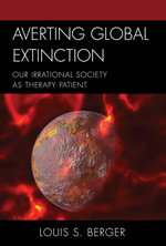 Averting Global Extinction : Our Irrational Society as Therapy Patient - Louis S. Berger