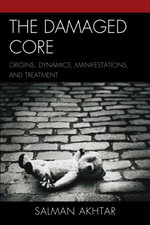 The Damaged Core : Origins, Dynamics, Manifestations, and Treatment - Salman Akhtar