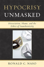 Hypocrisy Unmasked : Dissociation, Shame, and the Ethics of Inauthenticity - Ronald C. Naso