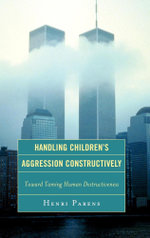 Handling Children's Aggression Constructively : Toward Taming Human Destructiveness - Henri, Parens