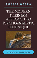 The Modern Kleinian Approach to Psychoanalytic Technique : Clinical Illustrations - Robert Waska