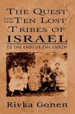 The Quest for the Ten Lost Tribes of Israel : To the Ends of the Earth - Rivka Gonen