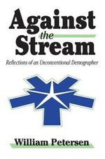Against the Stream : Reflections of an Unconventional Demographer - William Petersen