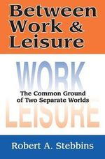 Between Work and Leisure : A Study of the Common Ground of Two Separate Worlds - Robert A. Stebbins