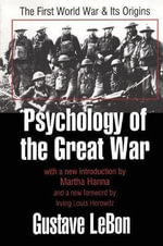 Psychology of the Great War : The First World War and Its Origins - Gustave Le Bon