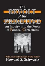 The Revolt of the Primitive : An Inquiry into the Roots of Political Correctness - Howard S. Schwartz