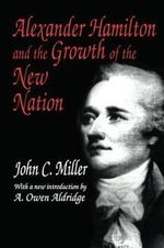Alexander Hamilton and the Growth of the New Nation : And Other Secrets of the Amish Farm - John C. Miller