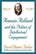 Romain Rolland and the Politics of Intellectual Engagement - David James Fisher