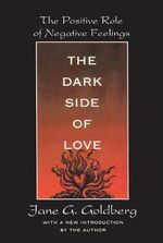 The Dark Side of Love : The Positive Role of Negative Feelings - Jane G. Goldberg