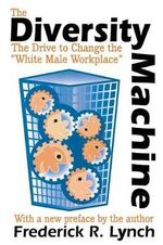 The Diversity Machine : The Drive to Change the White Male Workplace - Frederick R. Lynch