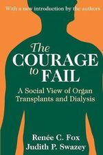 The Courage to Fail : A Social View of Organ Transplants and Dialysis - Renee C. Fox