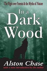 In a Dark Wood : A Critical History of the Fight Over Forests - Alston Chase