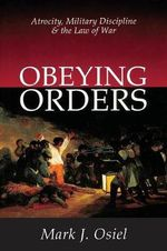 Obeying Orders : Atrocity, Military Discipline and the Law of War - Mark Osiel