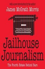 Jailhouse Journalism : The Fourth Estate Behind Bars - James McGrath Morris