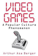 Video Games : A Popular Culture Phenomenon - Arthur Asa Berger