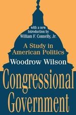 Congressional Government : A Study in American Politics - Woodrow Wilson