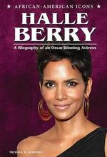 Halle Berry : A Biography of an Oscar-Winning Actress - Michael A Schuman