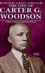 The Life of Carter G. Woodson : Father of African-American History - Robert Franklin Durden