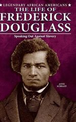 The Life of Frederick Douglass : Speaking Out Against Slavery - Anne E Schraff
