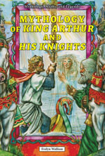 Mythology of King Arthur and His Knights - Evelyn Wolfson