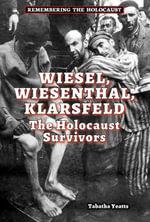 Wiesel, Wiesenthal, Klarsfeld : The Holocaust Survivors - Tabatha Yeatts