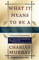 What it Means to be a Libertarian : A Personal Interpretation - Charles Murray