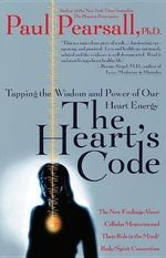 The Heart's Code : Tapping the Wisdom and Power of Our Heart Energy - The New Findings about Cellular Memories and Their Role in the Mind/Body/Spirit Connection - Paul Pearsall