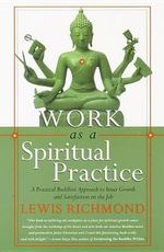 Work as a Spiritual Practice : A Practical Buddhist Approach to Inner Growth and Satisfaction on the Job - Richmond Lewis