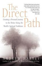 The Direct Path : Creating a Personal Journey to the Divine Using the World's Spirtual Traditions - Andrew Harvey