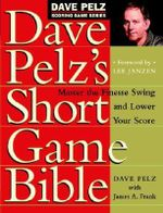 Dave Pelz's Short Game Bible : Master the Finesse Swing and Lower Your Score - Dave Pelz