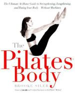 The Pilates Body : The Ultimate At-Home Guide to Strengthening, Lengthening, and Toning Your Body--Without Machines - Brooke Siler