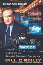 The O'Reilly Factor : The Good, the Bad, and the Completely Ridiculous in American Life - Bill O'Reilly