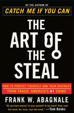 The Art of the Steal : How to Protect Yourself and Your Business from Fraud, America's #1 Crime - Frank W Abagnale