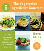 Vegetarian 5-Ingredient Gourmet : 250 Simple Recipes and Dozens of Healthy Menus for Eating Well Every Day - Nava Atlas