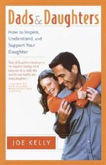 Dads and Daughters : How to Inspire, Understand, and Support Your Daughter When She's Growing Up So Fast - Joe Kelly