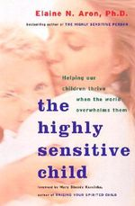 Highly Sensitive Child : Helping Our Children Thrive When the World Overwhelms Them - Elaine N. Aron