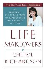 Life Makeovers : 52 Practical & Inspiring Ways to Improve Your Life One Week at a Time - Cheryl Richardson